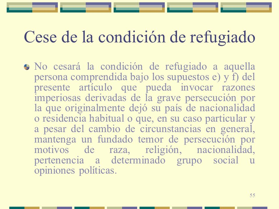 55 Cese de la condición de refugiado No cesará la condición de refugiado a aquella persona comprendida bajo los supuestos e) y f) del presente artícul