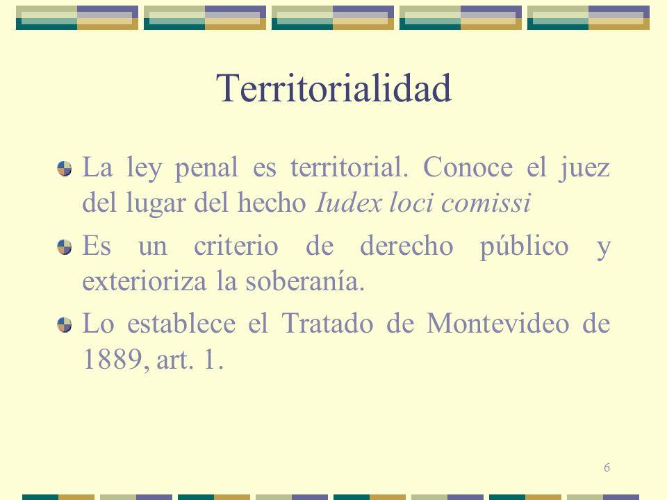 6 Territorialidad La ley penal es territorial. Conoce el juez del lugar del hecho Iudex loci comissi Es un criterio de derecho público y exterioriza l