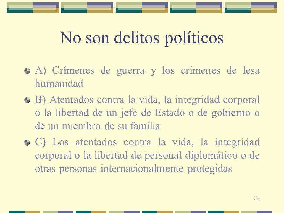 64 No son delitos políticos A) Crímenes de guerra y los crímenes de lesa humanidad B) Atentados contra la vida, la integridad corporal o la libertad d