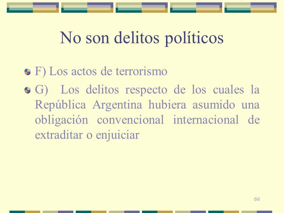 66 No son delitos políticos F) Los actos de terrorismo G) Los delitos respecto de los cuales la República Argentina hubiera asumido una obligación con
