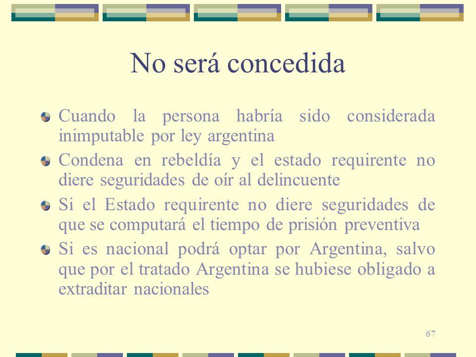 67 No será concedida Cuando la persona habría sido considerada inimputable por ley argentina Condena en rebeldía y el estado requirente no diere segur