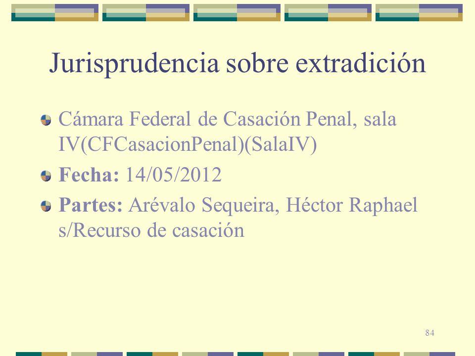 84 Jurisprudencia sobre extradición Cámara Federal de Casación Penal, sala IV(CFCasacionPenal)(SalaIV) Fecha: 14/05/2012 Partes: Arévalo Sequeira, Héc