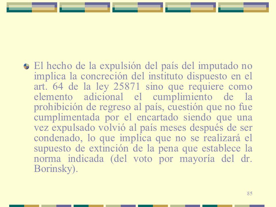 85 El hecho de la expulsión del país del imputado no implica la concreción del instituto dispuesto en el art. 64 de la ley 25871 sino que requiere com
