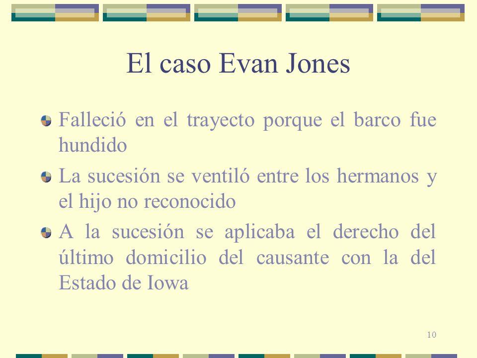 10 El caso Evan Jones Falleció en el trayecto porque el barco fue hundido La sucesión se ventiló entre los hermanos y el hijo no reconocido A la sucesión se aplicaba el derecho del último domicilio del causante con la del Estado de Iowa