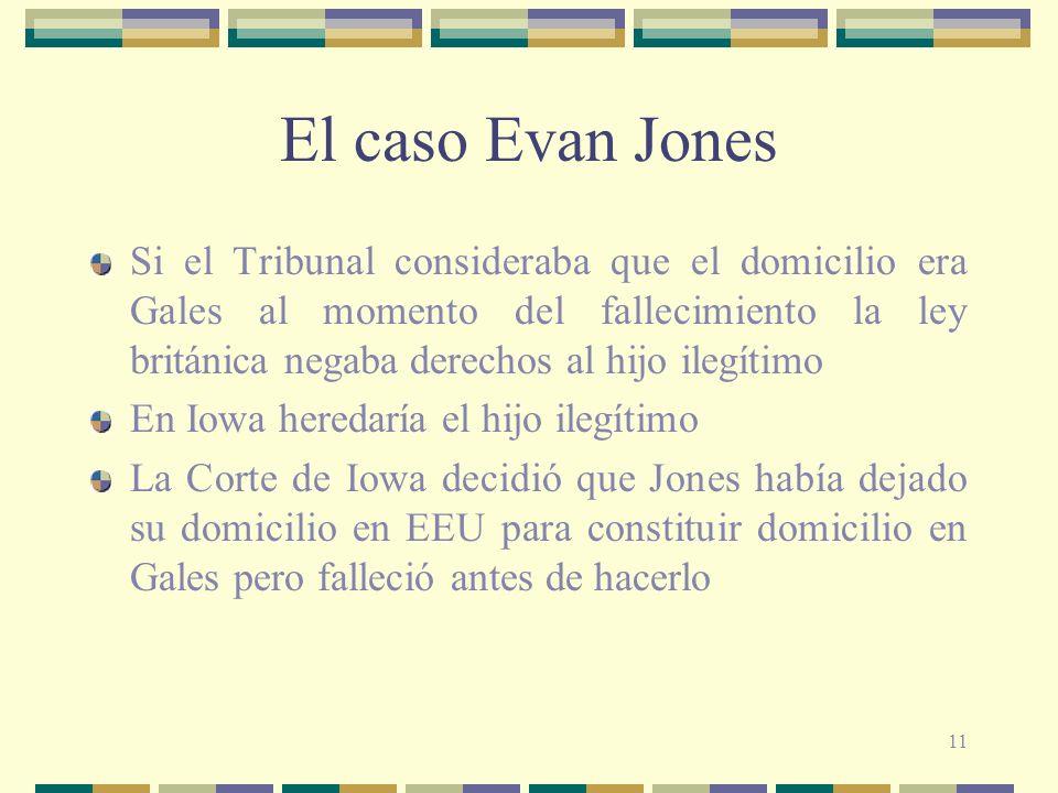 11 El caso Evan Jones Si el Tribunal consideraba que el domicilio era Gales al momento del fallecimiento la ley británica negaba derechos al hijo ilegítimo En Iowa heredaría el hijo ilegítimo La Corte de Iowa decidió que Jones había dejado su domicilio en EEU para constituir domicilio en Gales pero falleció antes de hacerlo