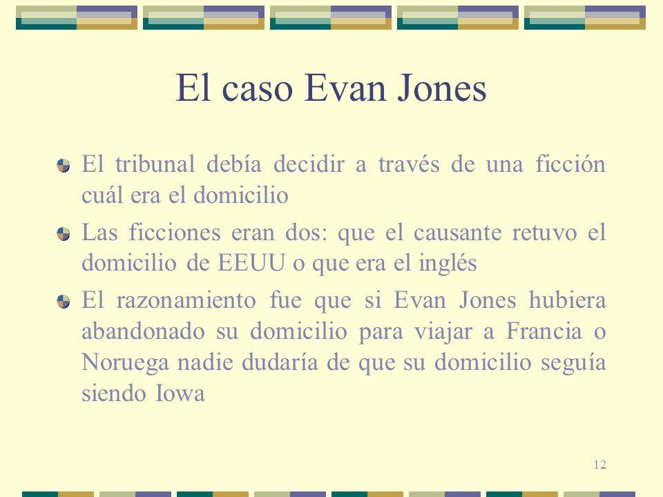12 El caso Evan Jones El tribunal debía decidir a través de una ficción cuál era el domicilio Las ficciones eran dos: que el causante retuvo el domicilio de EEUU o que era el inglés El razonamiento fue que si Evan Jones hubiera abandonado su domicilio para viajar a Francia o Noruega nadie dudaría de que su domicilio seguía siendo Iowa