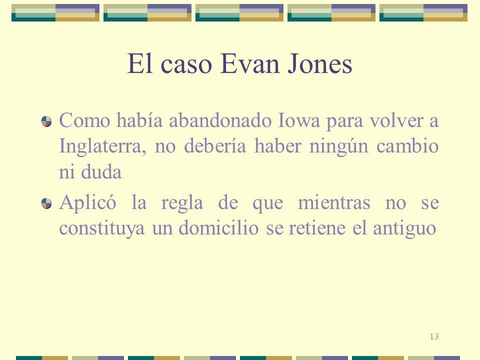 13 El caso Evan Jones Como había abandonado Iowa para volver a Inglaterra, no debería haber ningún cambio ni duda Aplicó la regla de que mientras no se constituya un domicilio se retiene el antiguo