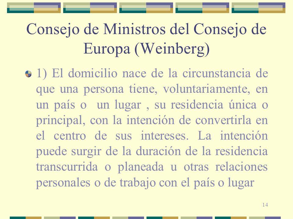 14 Consejo de Ministros del Consejo de Europa (Weinberg) 1) El domicilio nace de la circunstancia de que una persona tiene, voluntariamente, en un país o un lugar, su residencia única o principal, con la intención de convertirla en el centro de sus intereses.