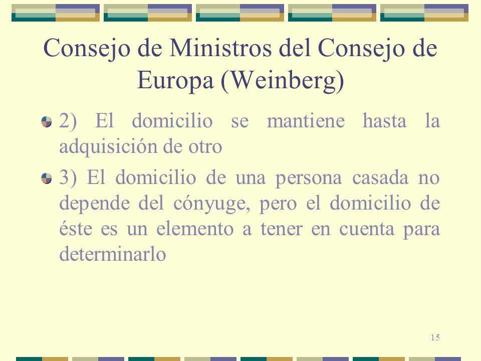15 Consejo de Ministros del Consejo de Europa (Weinberg) 2) El domicilio se mantiene hasta la adquisición de otro 3) El domicilio de una persona casada no depende del cónyuge, pero el domicilio de éste es un elemento a tener en cuenta para determinarlo