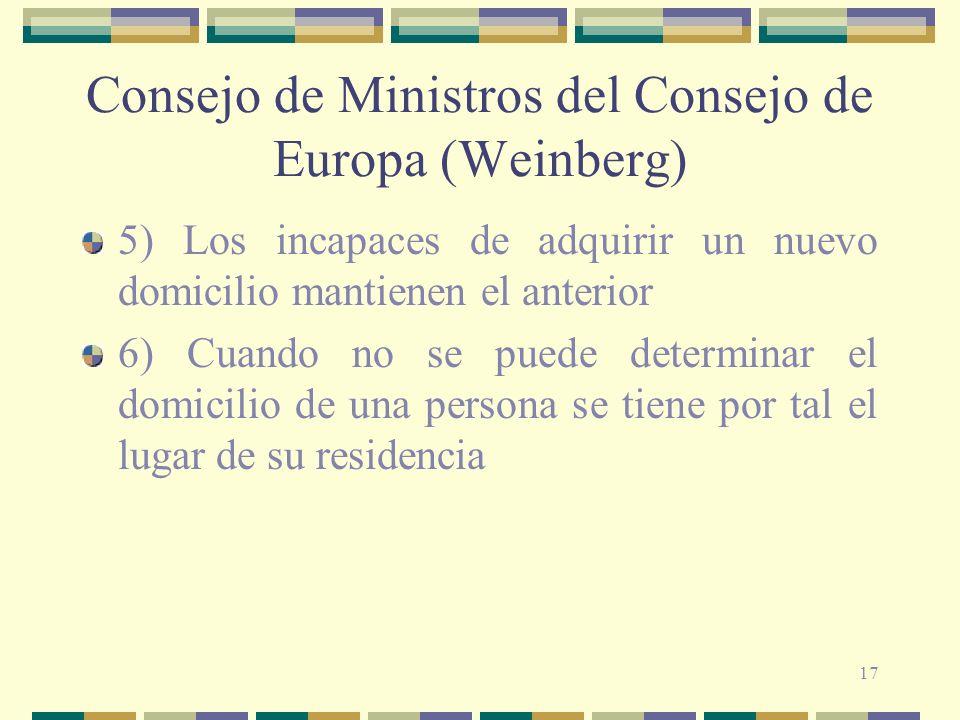 17 Consejo de Ministros del Consejo de Europa (Weinberg) 5) Los incapaces de adquirir un nuevo domicilio mantienen el anterior 6) Cuando no se puede determinar el domicilio de una persona se tiene por tal el lugar de su residencia