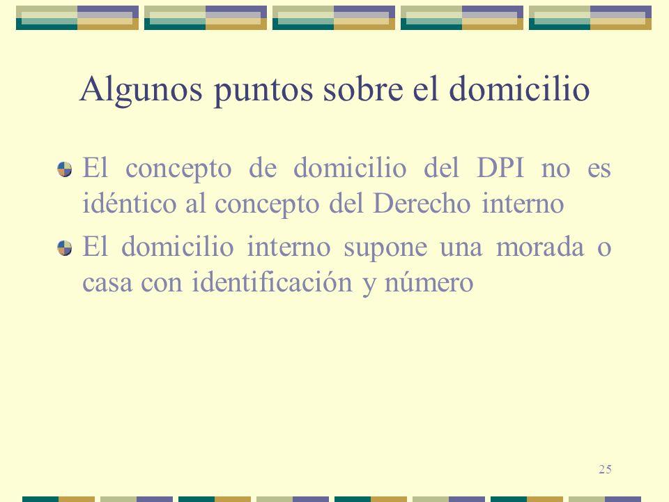 25 Algunos puntos sobre el domicilio El concepto de domicilio del DPI no es idéntico al concepto del Derecho interno El domicilio interno supone una morada o casa con identificación y número
