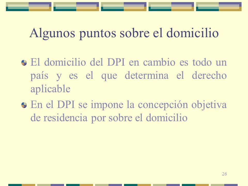 26 Algunos puntos sobre el domicilio El domicilio del DPI en cambio es todo un país y es el que determina el derecho aplicable En el DPI se impone la concepción objetiva de residencia por sobre el domicilio
