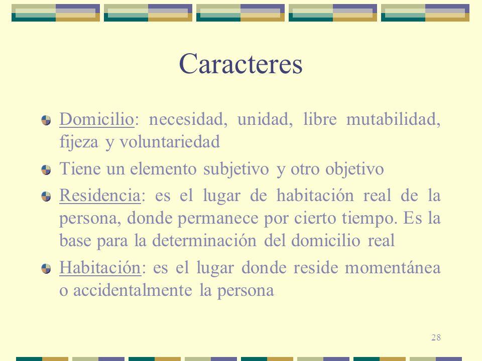 28 Caracteres Domicilio: necesidad, unidad, libre mutabilidad, fijeza y voluntariedad Tiene un elemento subjetivo y otro objetivo Residencia: es el lugar de habitación real de la persona, donde permanece por cierto tiempo.