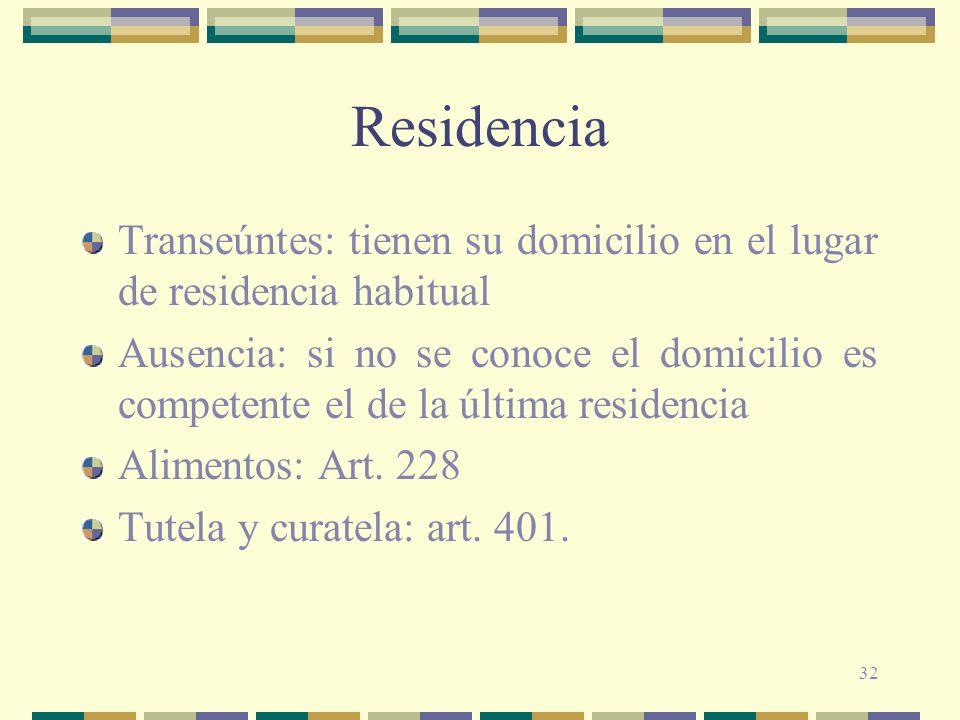 32 Residencia Transeúntes: tienen su domicilio en el lugar de residencia habitual Ausencia: si no se conoce el domicilio es competente el de la última residencia Alimentos: Art.
