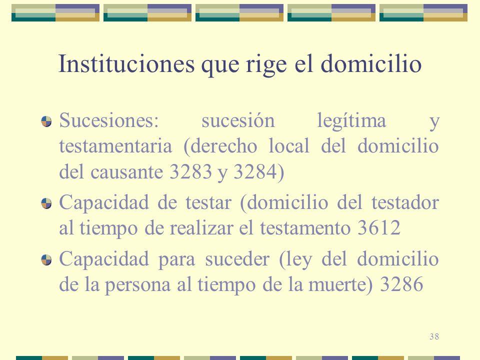 38 Instituciones que rige el domicilio Sucesiones: sucesión legítima y testamentaria (derecho local del domicilio del causante 3283 y 3284) Capacidad de testar (domicilio del testador al tiempo de realizar el testamento 3612 Capacidad para suceder (ley del domicilio de la persona al tiempo de la muerte) 3286