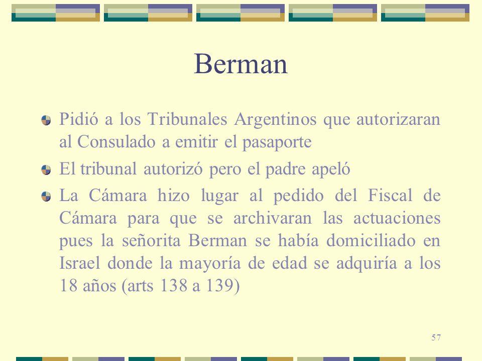 57 Berman Pidió a los Tribunales Argentinos que autorizaran al Consulado a emitir el pasaporte El tribunal autorizó pero el padre apeló La Cámara hizo lugar al pedido del Fiscal de Cámara para que se archivaran las actuaciones pues la señorita Berman se había domiciliado en Israel donde la mayoría de edad se adquiría a los 18 años (arts 138 a 139)