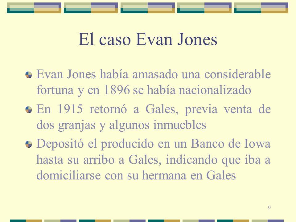 9 El caso Evan Jones Evan Jones había amasado una considerable fortuna y en 1896 se había nacionalizado En 1915 retornó a Gales, previa venta de dos granjas y algunos inmuebles Depositó el producido en un Banco de Iowa hasta su arribo a Gales, indicando que iba a domiciliarse con su hermana en Gales