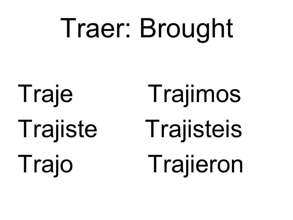 Traer: Brought Traje Trajimos Trajiste Trajisteis Trajo Trajieron