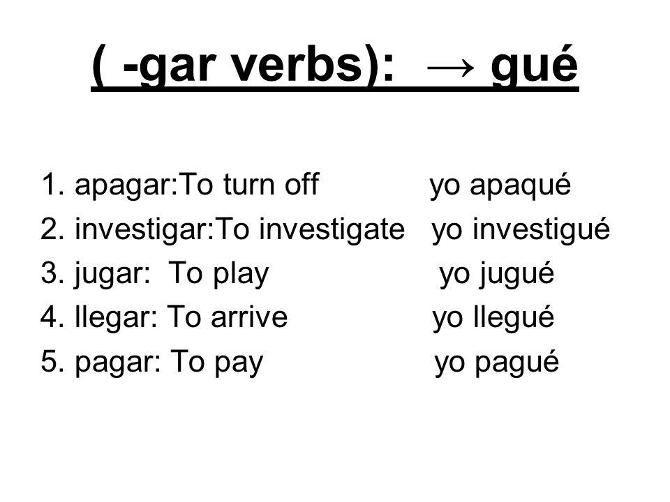 ( -gar verbs): gué 1. apagar:To turn off yo apaqué 2. investigar:To investigate yo investigué 3. jugar: To play yo jugué 4. llegar: To arrive yo llegu