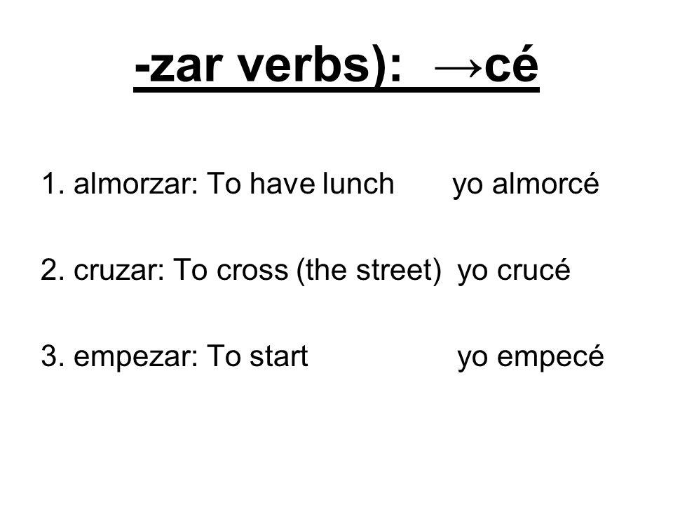 -zar verbs): cé 1. almorzar: To have lunch yo almorcé 2. cruzar: To cross (the street) yo crucé 3. empezar: To start yo empecé