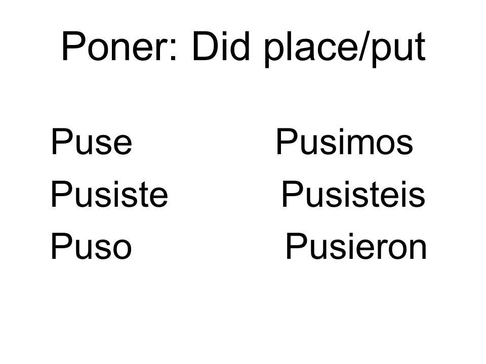 Poner: Did place/put Puse Pusimos Pusiste Pusisteis Puso Pusieron