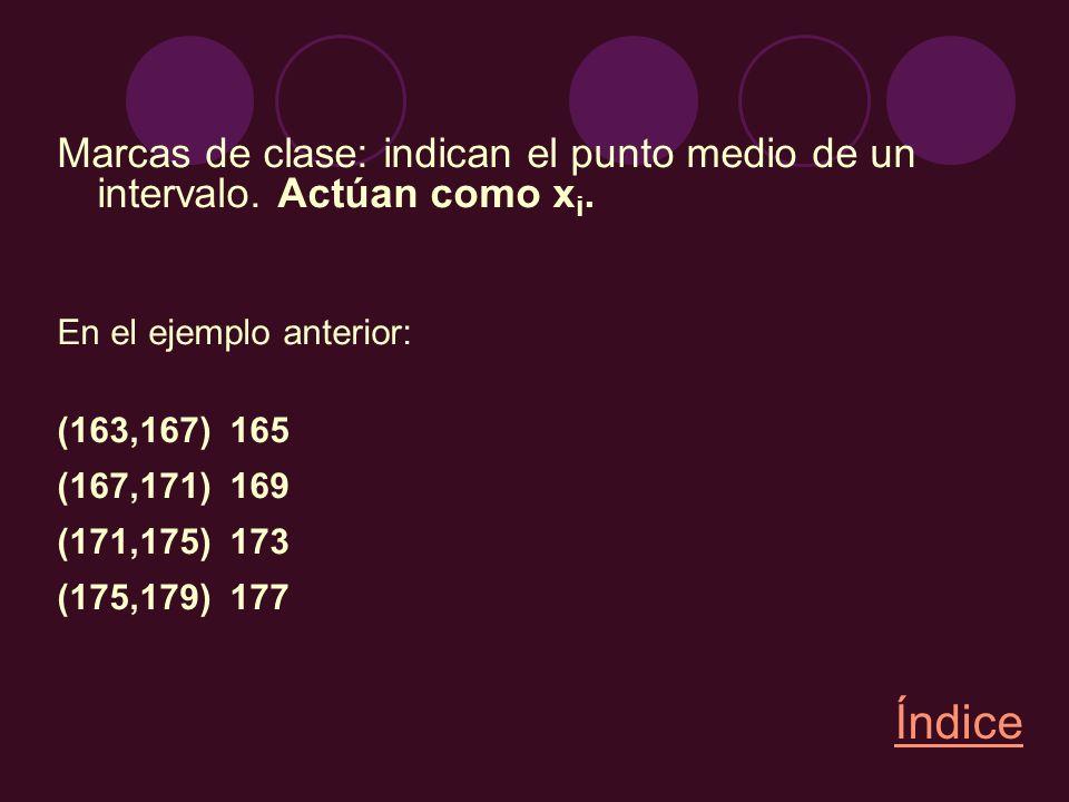 Marcas de clase: indican el punto medio de un intervalo. Actúan como x i. En el ejemplo anterior: (163,167) 165 (167,171) 169 (171,175) 173 (175,179)