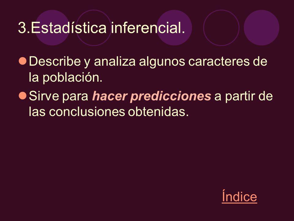3.Estadística inferencial. Describe y analiza algunos caracteres de la población. Sirve para hacer predicciones a partir de las conclusiones obtenidas