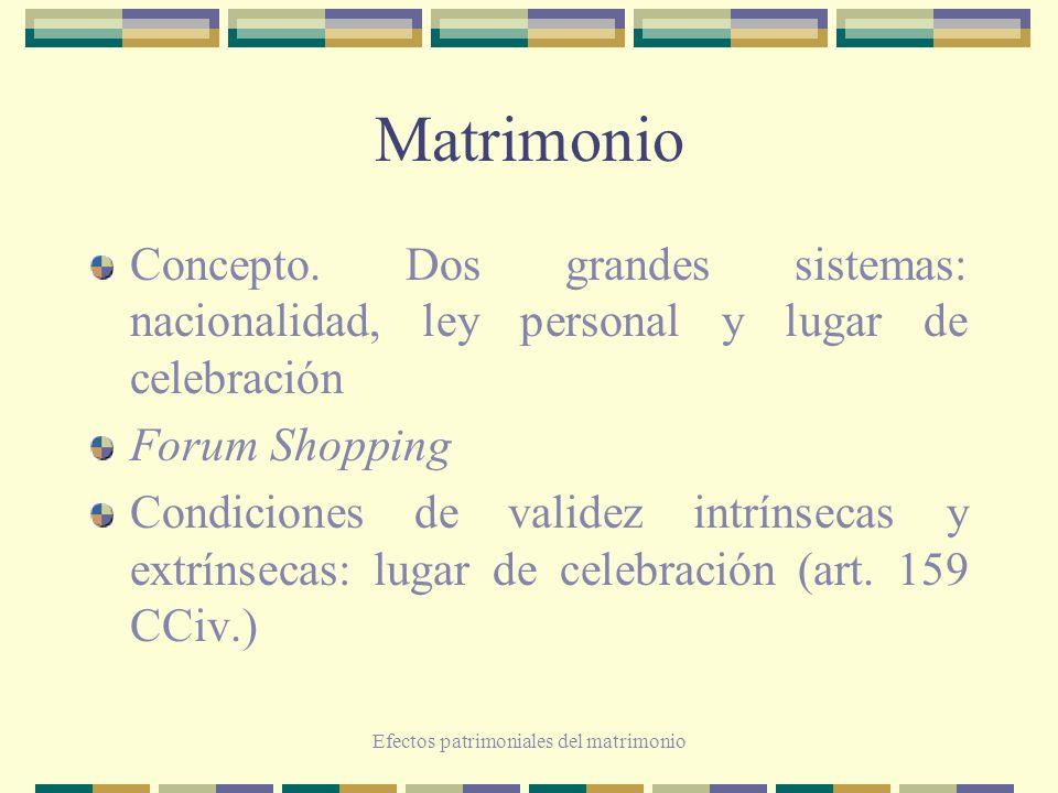 Efectos patrimoniales del matrimonio Matrimonio Concepto. Dos grandes sistemas: nacionalidad, ley personal y lugar de celebración Forum Shopping Condi