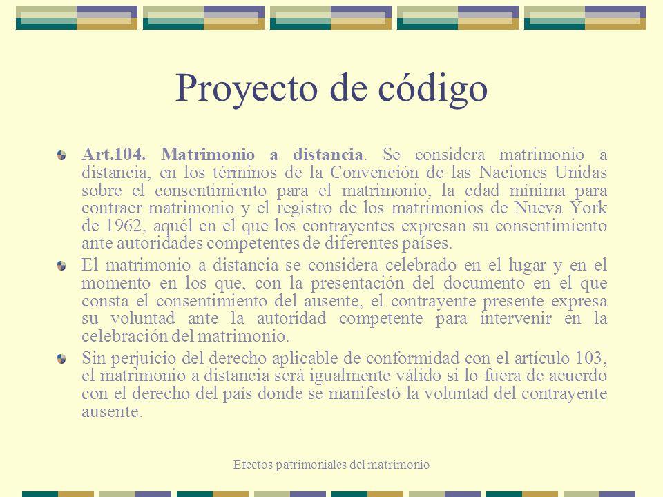 Efectos patrimoniales del matrimonio Proyecto de código Art.104. Matrimonio a distancia. Se considera matrimonio a distancia, en los términos de la Co