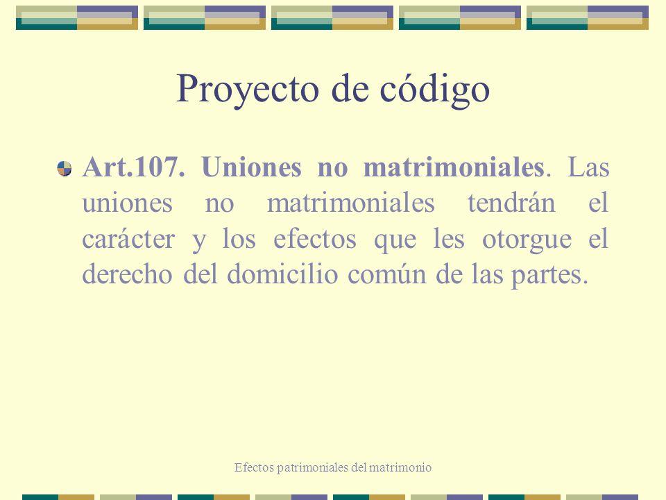 Efectos patrimoniales del matrimonio Proyecto de código Art.107. Uniones no matrimoniales. Las uniones no matrimoniales tendrán el carácter y los efec