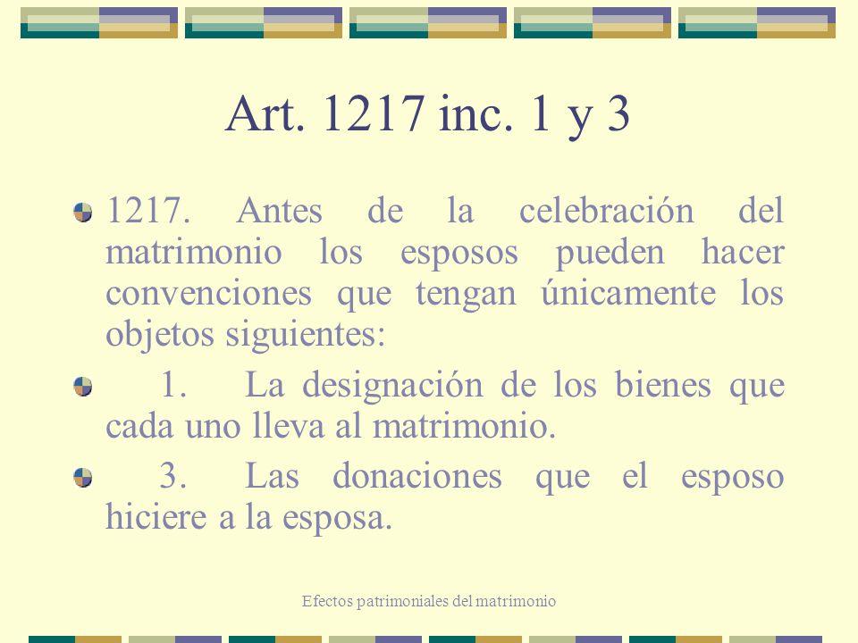 Efectos patrimoniales del matrimonio Art. 1217 inc. 1 y 3 1217. Antes de la celebración del matrimonio los esposos pueden hacer convenciones que tenga