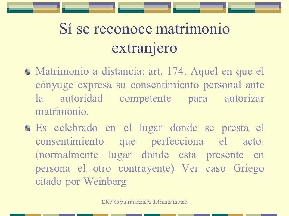 Efectos patrimoniales del matrimonio Sí se reconoce matrimonio extranjero Matrimonio a distancia: art. 174. Aquel en que el cónyuge expresa su consent
