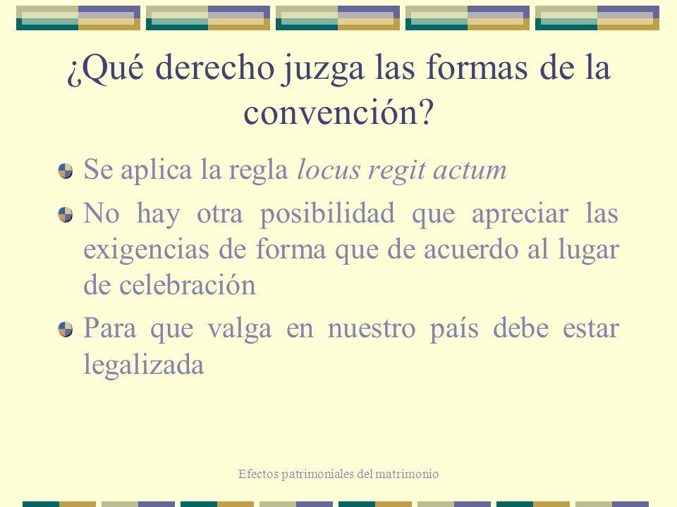 Efectos patrimoniales del matrimonio ¿Qué derecho juzga las formas de la convención? Se aplica la regla locus regit actum No hay otra posibilidad que