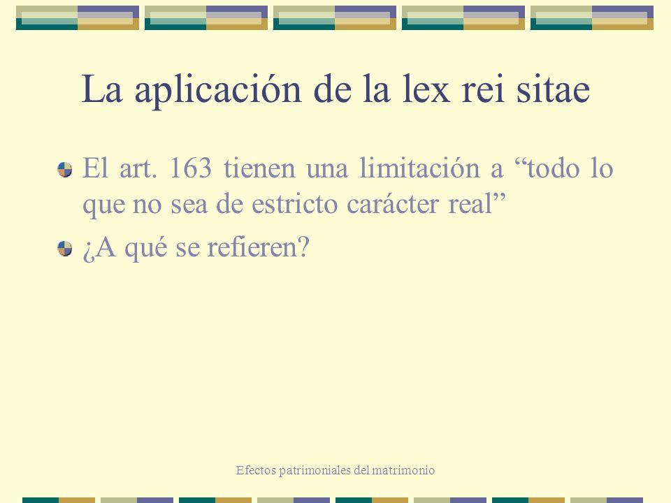 Efectos patrimoniales del matrimonio La aplicación de la lex rei sitae El art. 163 tienen una limitación a todo lo que no sea de estricto carácter rea