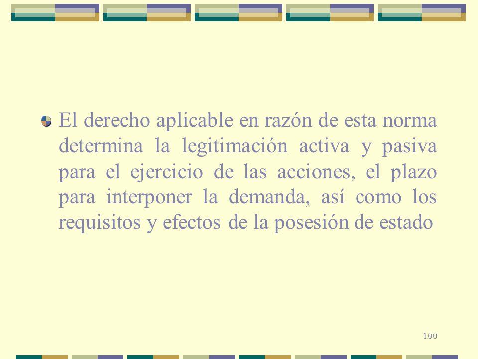 100 El derecho aplicable en razón de esta norma determina la legitimación activa y pasiva para el ejercicio de las acciones, el plazo para interponer