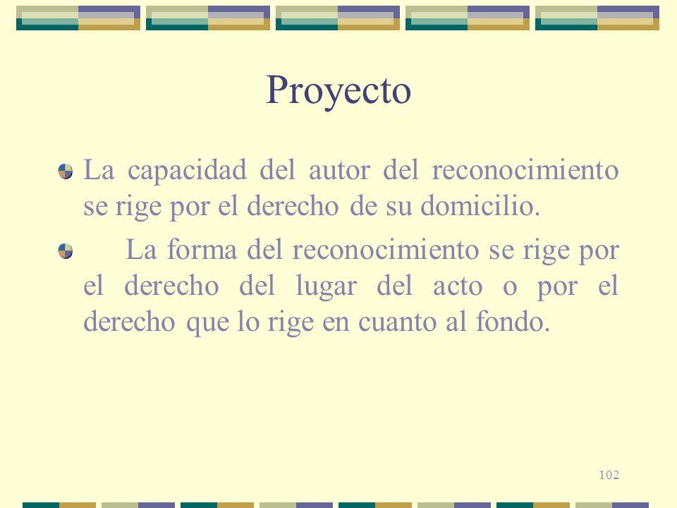 102 Proyecto La capacidad del autor del reconocimiento se rige por el derecho de su domicilio. La forma del reconocimiento se rige por el derecho del