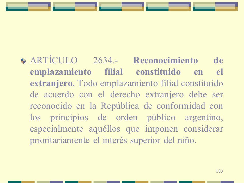 103 ARTÍCULO 2634.- Reconocimiento de emplazamiento filial constituido en el extranjero. Todo emplazamiento filial constituido de acuerdo con el derec
