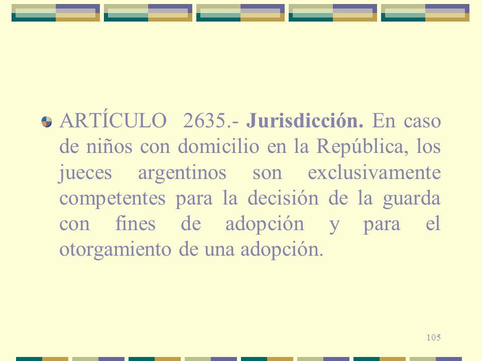 105 ARTÍCULO 2635.- Jurisdicción. En caso de niños con domicilio en la República, los jueces argentinos son exclusivamente competentes para la decisió