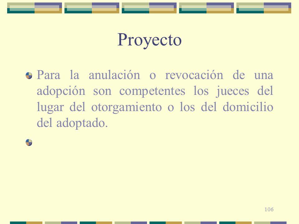 106 Proyecto Para la anulación o revocación de una adopción son competentes los jueces del lugar del otorgamiento o los del domicilio del adoptado.