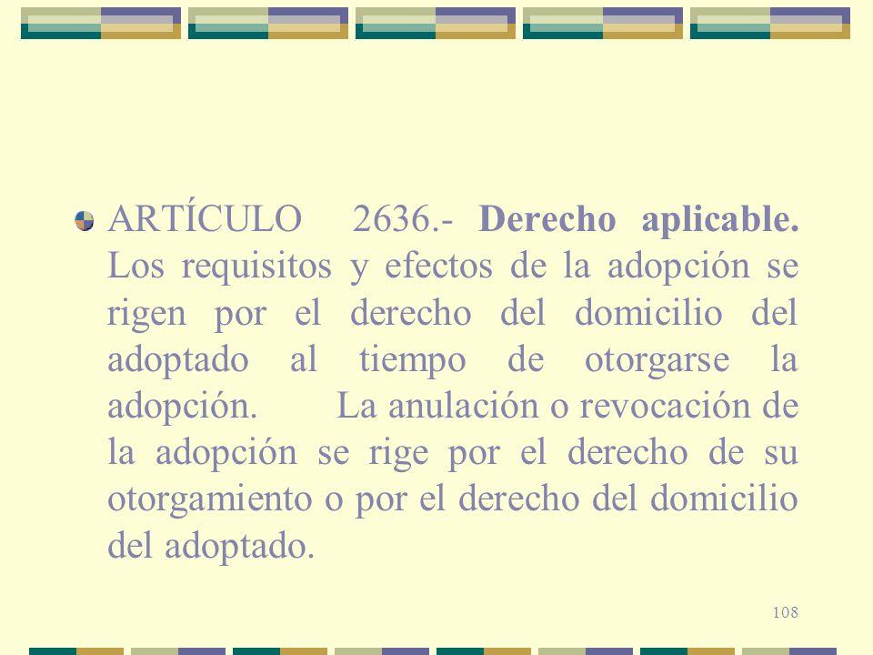 108 ARTÍCULO 2636.- Derecho aplicable. Los requisitos y efectos de la adopción se rigen por el derecho del domicilio del adoptado al tiempo de otorgar