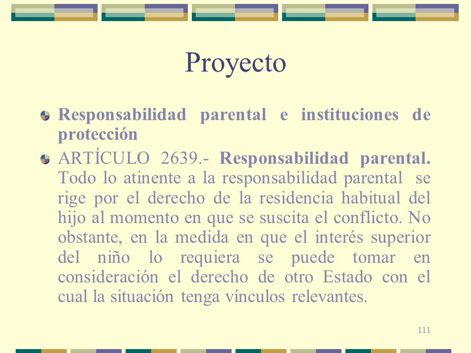 111 Proyecto Responsabilidad parental e instituciones de protección ARTÍCULO 2639.- Responsabilidad parental. Todo lo atinente a la responsabilidad pa