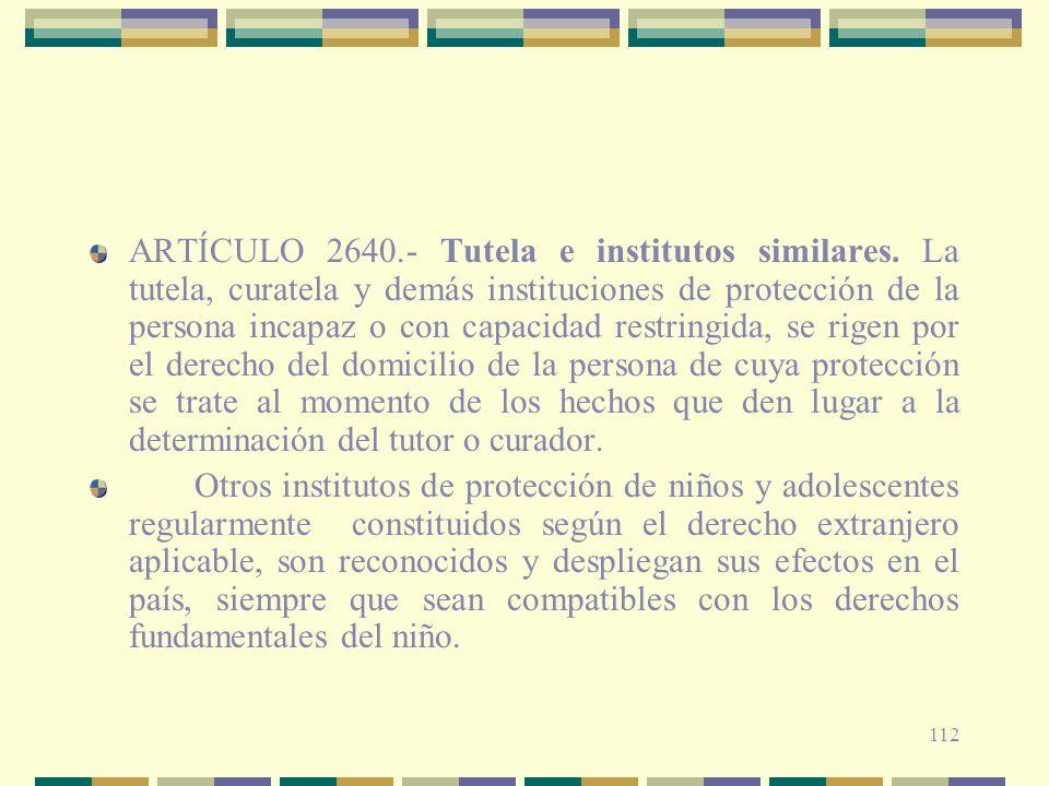 112 ARTÍCULO 2640.- Tutela e institutos similares. La tutela, curatela y demás instituciones de protección de la persona incapaz o con capacidad restr