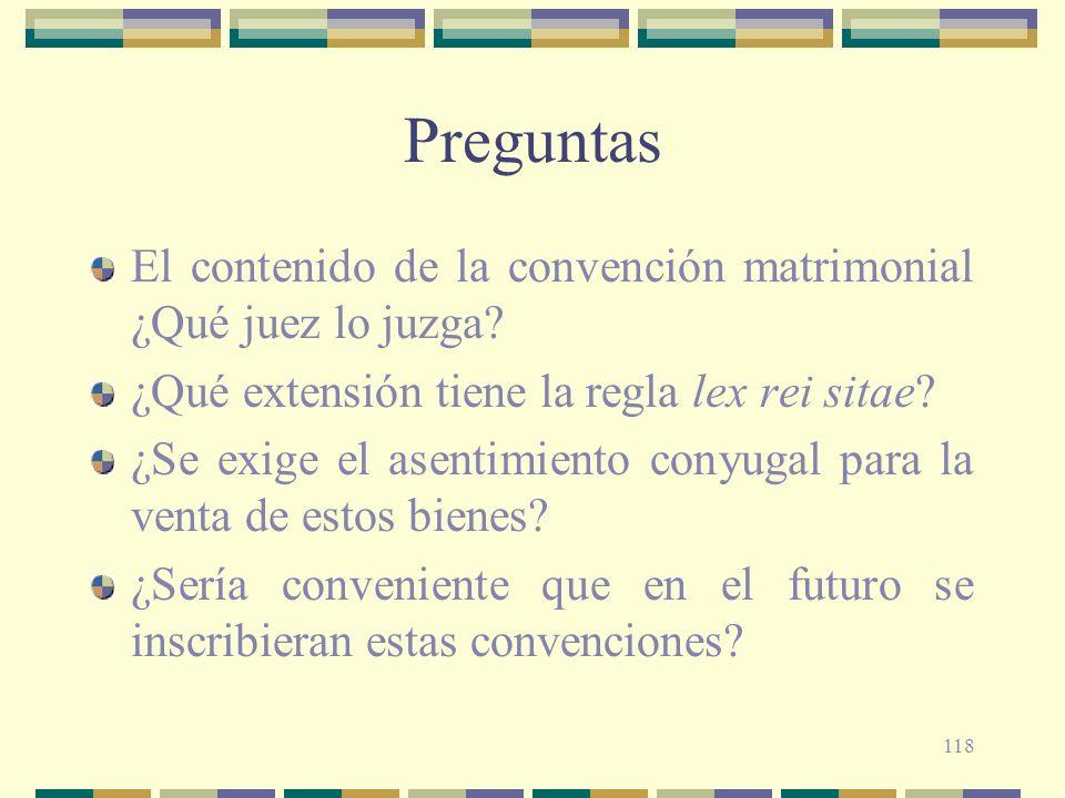 118 Preguntas El contenido de la convención matrimonial ¿Qué juez lo juzga? ¿Qué extensión tiene la regla lex rei sitae? ¿Se exige el asentimiento con