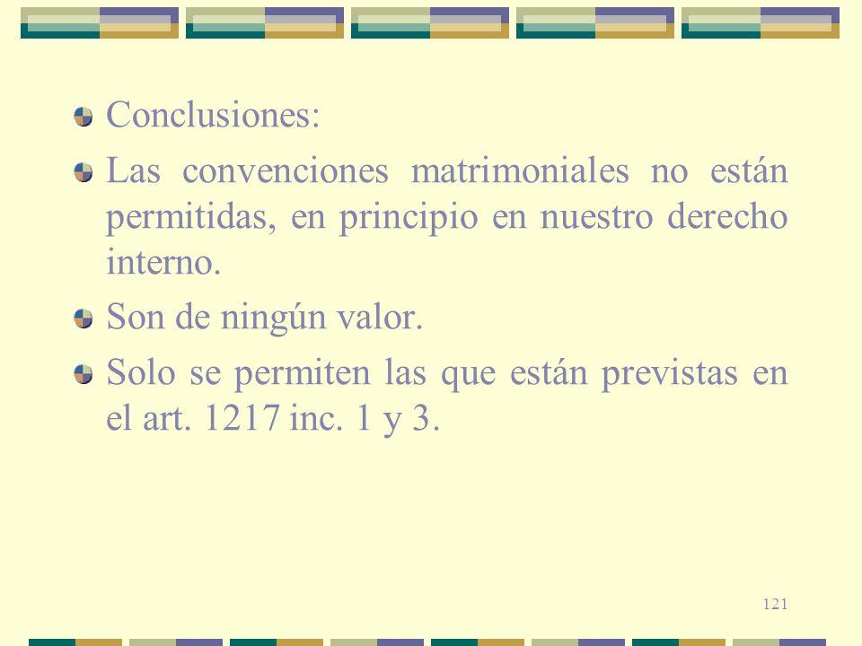 121 Conclusiones: Las convenciones matrimoniales no están permitidas, en principio en nuestro derecho interno. Son de ningún valor. Solo se permiten l