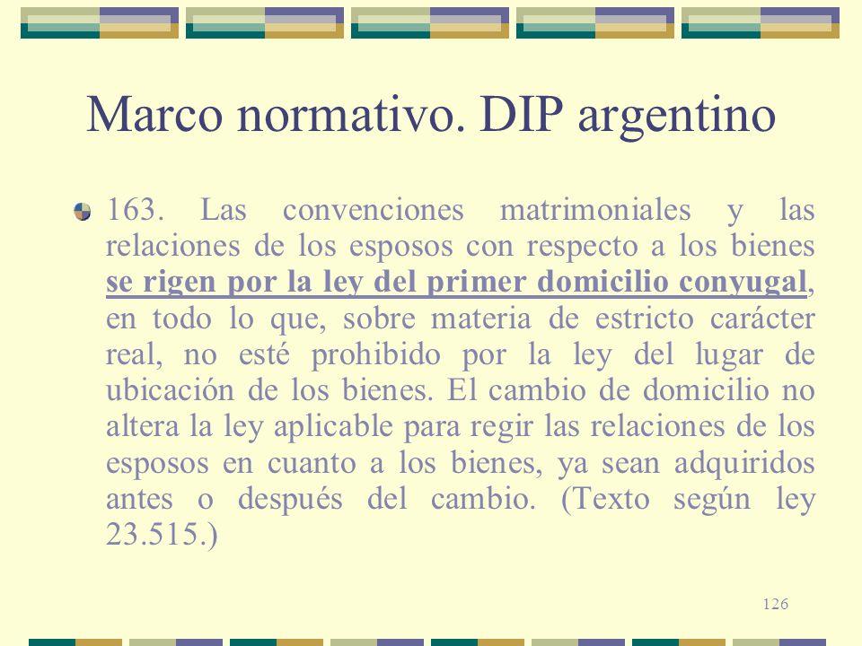 126 Marco normativo. DIP argentino 163. Las convenciones matrimoniales y las relaciones de los esposos con respecto a los bienes se rigen por la ley d