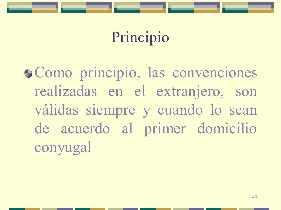128 Principio Como principio, las convenciones realizadas en el extranjero, son válidas siempre y cuando lo sean de acuerdo al primer domicilio conyug
