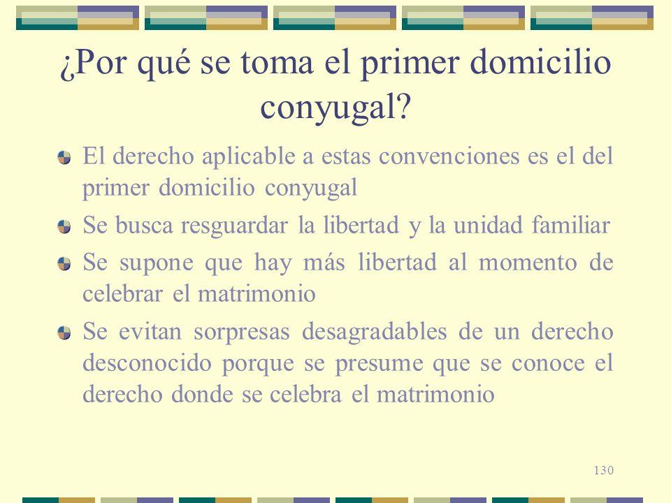 130 ¿Por qué se toma el primer domicilio conyugal? El derecho aplicable a estas convenciones es el del primer domicilio conyugal Se busca resguardar l