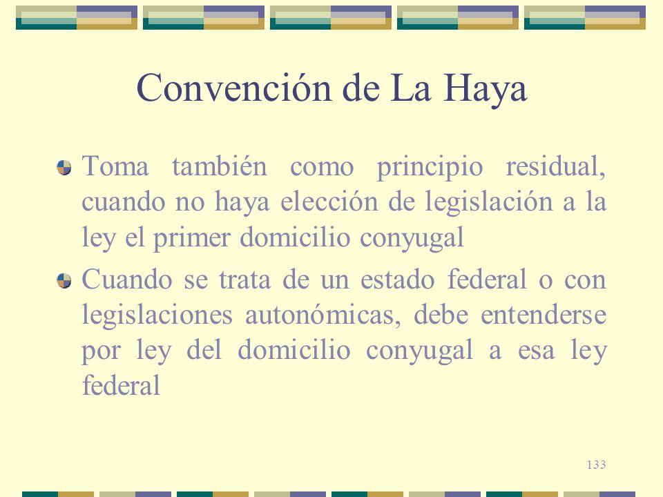 133 Convención de La Haya Toma también como principio residual, cuando no haya elección de legislación a la ley el primer domicilio conyugal Cuando se