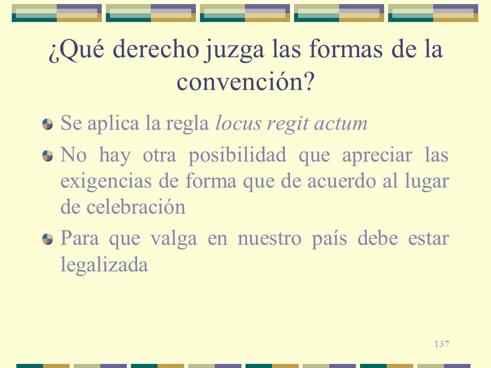 137 ¿Qué derecho juzga las formas de la convención? Se aplica la regla locus regit actum No hay otra posibilidad que apreciar las exigencias de forma