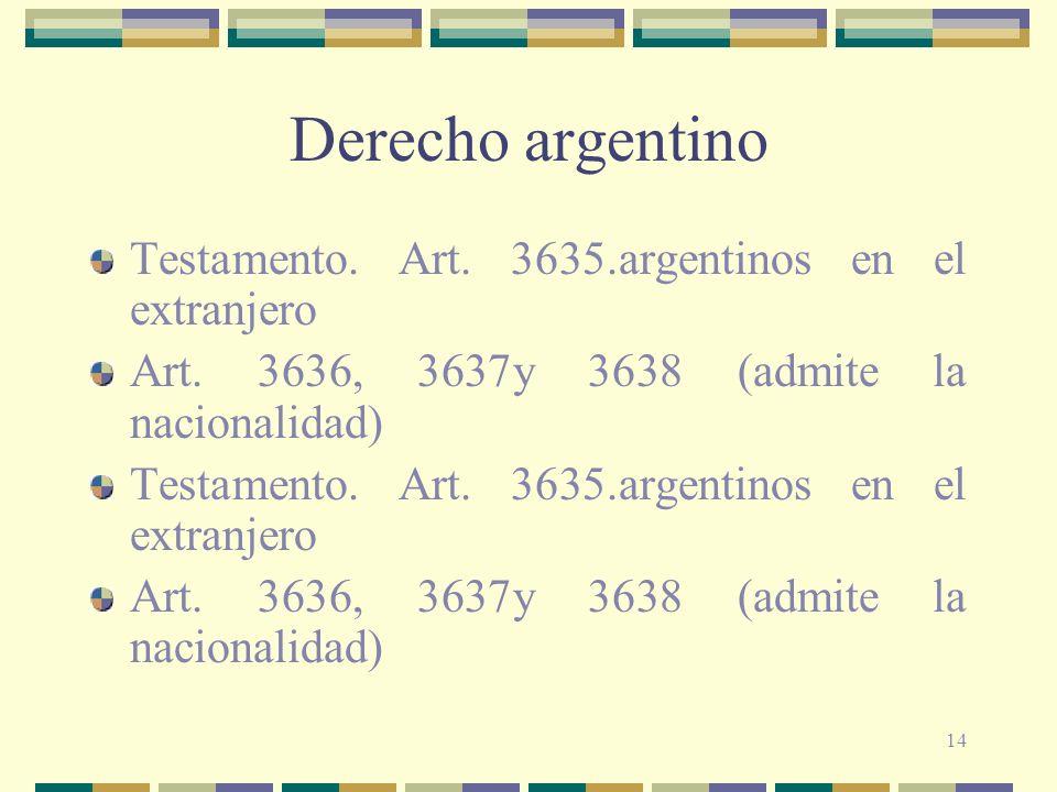 14 Derecho argentino Testamento. Art. 3635.argentinos en el extranjero Art. 3636, 3637y 3638 (admite la nacionalidad) Testamento. Art. 3635.argentinos